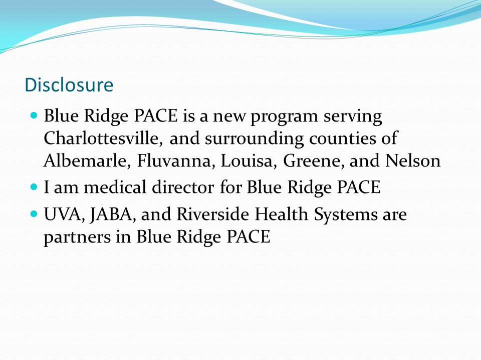 Disclosure Blue Ridge PACE is a new program serving Charlottesville, and surrounding counties of Albemarle, Fluvanna, Louisa, Greene, and Nelson I am medical director for Blue Ridge PACE UVA, JABA, and Riverside Health Systems are partners in Blue Ridge PACE