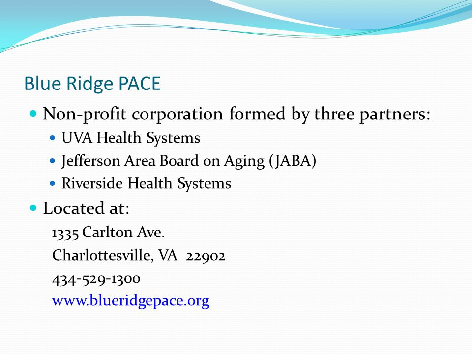 Blue Ridge PACE Non-profit corporation formed by three partners: UVA Health Systems Jefferson Area Board on Aging (JABA) Riverside Health Systems Located at: 1335 Carlton Ave.