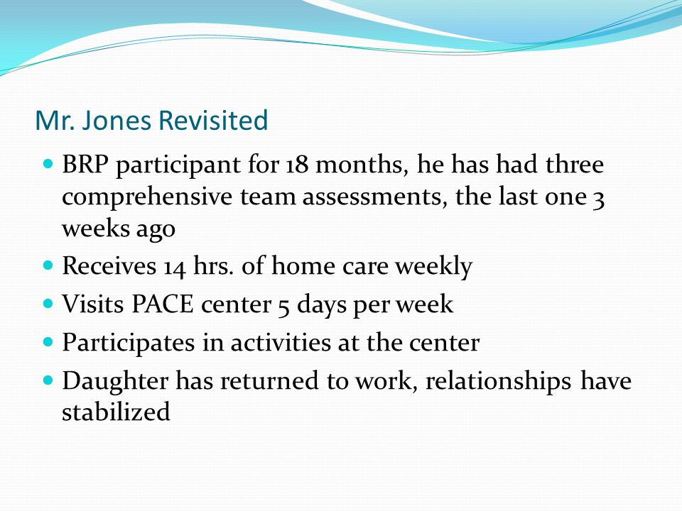 Mr. Jones Revisited BRP participant for 18 months, he has had three comprehensive team assessments, the last one 3 weeks ago Receives 14 hrs. of home