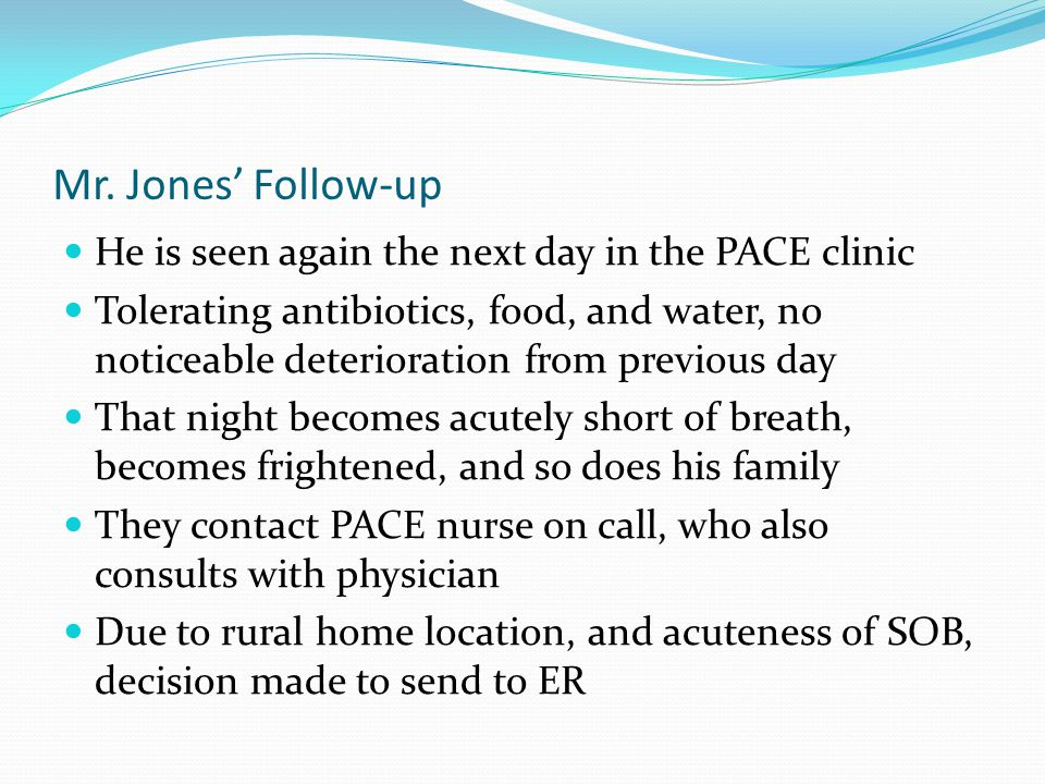 Mr. Jones' Follow-up He is seen again the next day in the PACE clinic Tolerating antibiotics, food, and water, no noticeable deterioration from previo