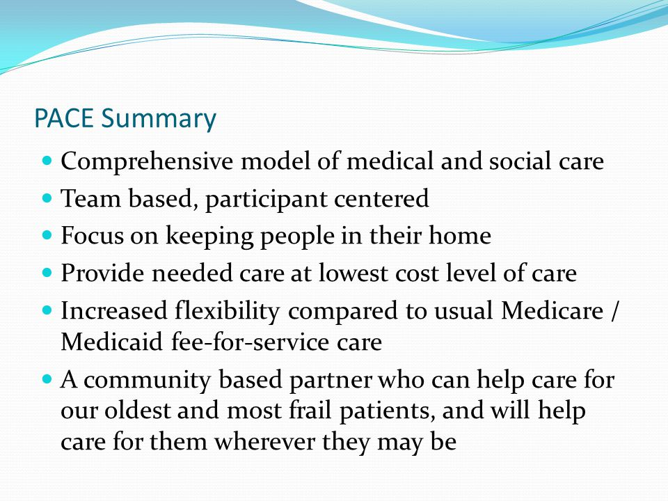 PACE Summary Comprehensive model of medical and social care Team based, participant centered Focus on keeping people in their home Provide needed care at lowest cost level of care Increased flexibility compared to usual Medicare / Medicaid fee-for-service care A community based partner who can help care for our oldest and most frail patients, and will help care for them wherever they may be