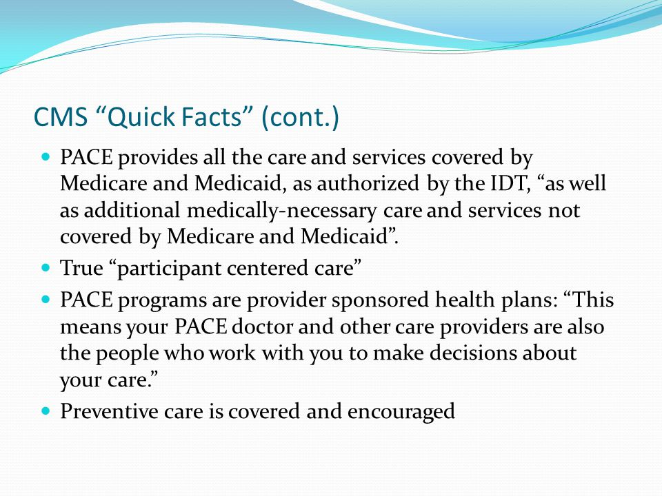 CMS Quick Facts (cont.) PACE provides all the care and services covered by Medicare and Medicaid, as authorized by the IDT, as well as additional medically-necessary care and services not covered by Medicare and Medicaid .
