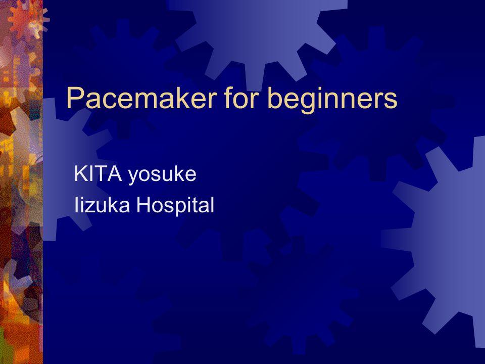 Pacemaker for beginners KITA yosuke Iizuka Hospital