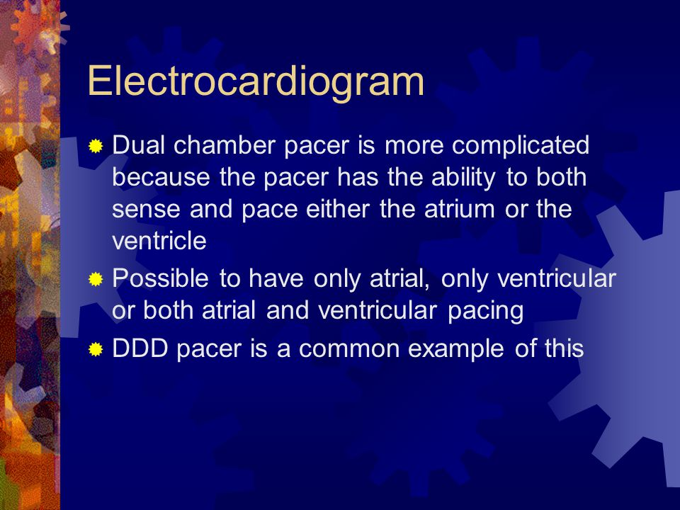 Electrocardiogram  Dual chamber pacer is more complicated because the pacer has the ability to both sense and pace either the atrium or the ventricle  Possible to have only atrial, only ventricular or both atrial and ventricular pacing  DDD pacer is a common example of this