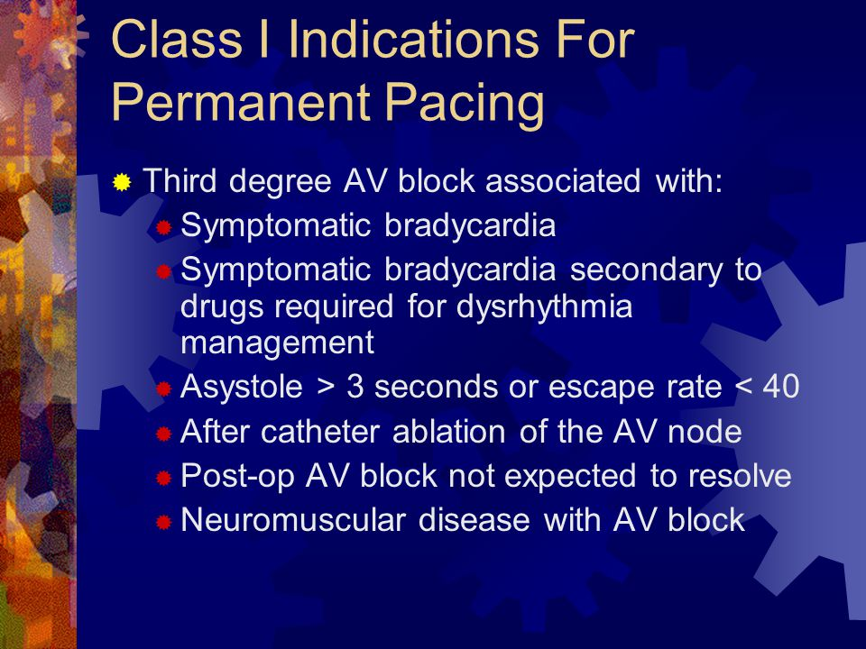 Class I Indications For Permanent Pacing  Third degree AV block associated with:  Symptomatic bradycardia  Symptomatic bradycardia secondary to drugs required for dysrhythmia management  Asystole > 3 seconds or escape rate < 40  After catheter ablation of the AV node  Post-op AV block not expected to resolve  Neuromuscular disease with AV block