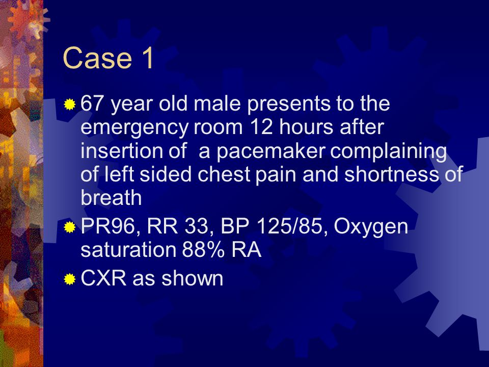 Case 1  67 year old male presents to the emergency room 12 hours after insertion of a pacemaker complaining of left sided chest pain and shortness of breath  PR96, RR 33, BP 125/85, Oxygen saturation 88% RA  CXR as shown