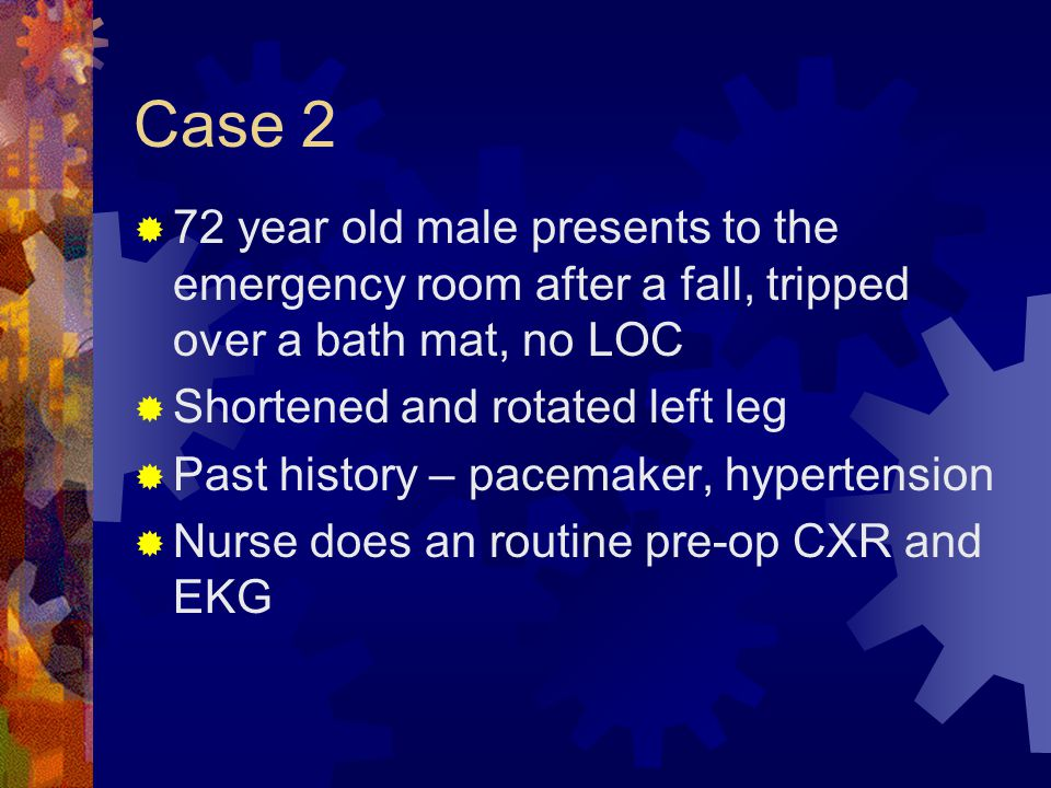 Case 2  72 year old male presents to the emergency room after a fall, tripped over a bath mat, no LOC  Shortened and rotated left leg  Past history – pacemaker, hypertension  Nurse does an routine pre-op CXR and EKG