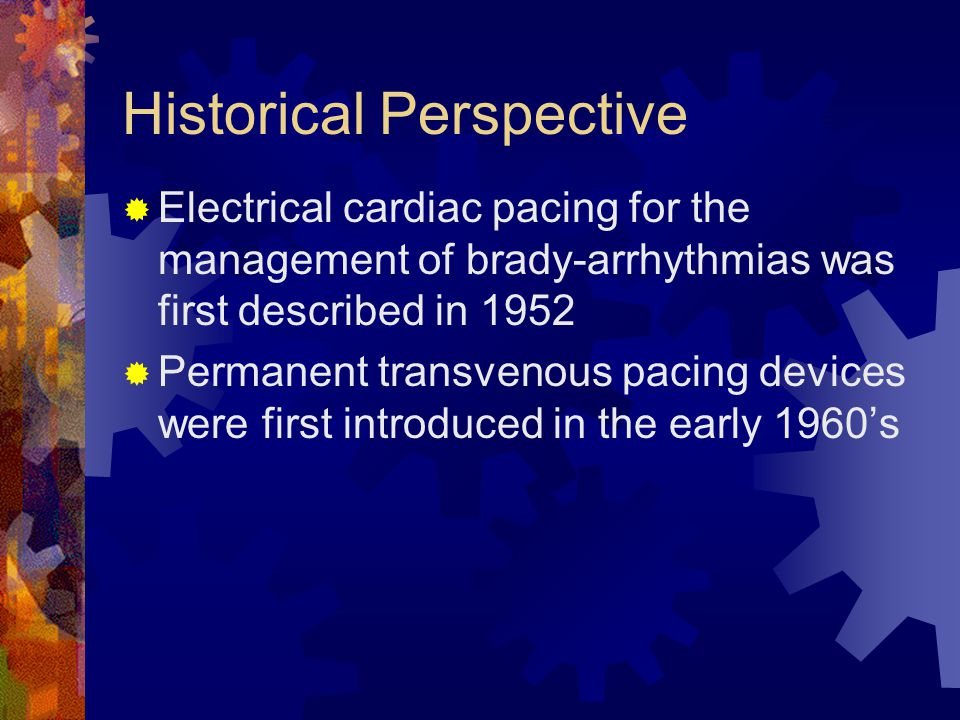 Historical Perspective  Electrical cardiac pacing for the management of brady-arrhythmias was first described in 1952  Permanent transvenous pacing devices were first introduced in the early 1960's