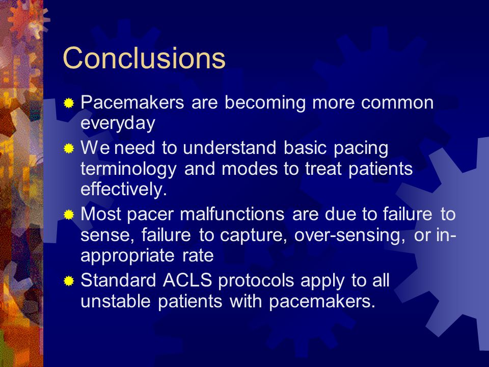 Conclusions  Pacemakers are becoming more common everyday  We need to understand basic pacing terminology and modes to treat patients effectively.
