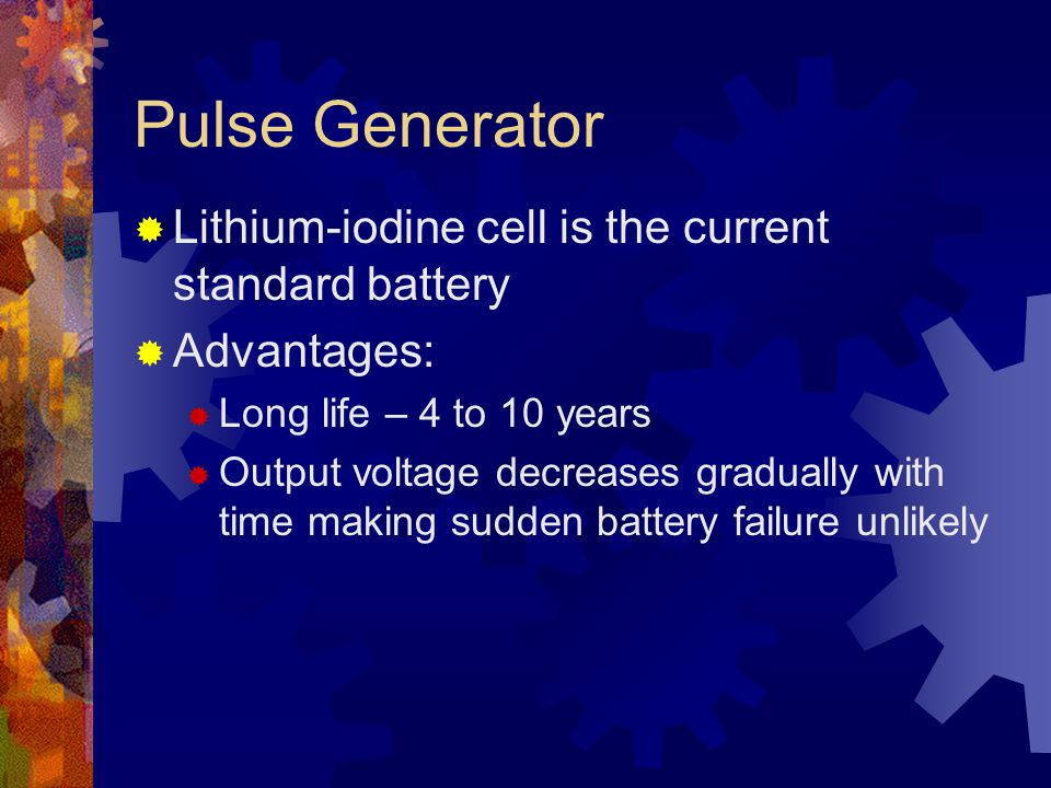 Pulse Generator  Lithium-iodine cell is the current standard battery  Advantages:  Long life – 4 to 10 years  Output voltage decreases gradually with time making sudden battery failure unlikely
