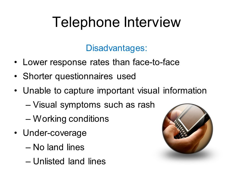 Telephone Interview Disadvantages: Lower response rates than face-to-face Shorter questionnaires used Unable to capture important visual information –Visual symptoms such as rash –Working conditions Under-coverage –No land lines –Unlisted land lines