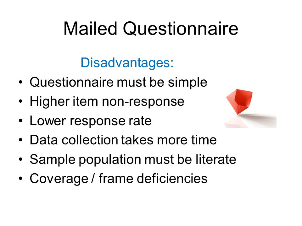 Mailed Questionnaire Disadvantages: Questionnaire must be simple Higher item non-response Lower response rate Data collection takes more time Sample population must be literate Coverage / frame deficiencies