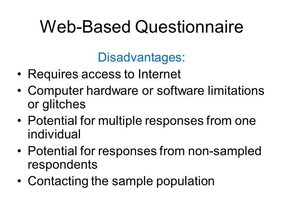 Web-Based Questionnaire Disadvantages: Requires access to Internet Computer hardware or software limitations or glitches Potential for multiple responses from one individual Potential for responses from non-sampled respondents Contacting the sample population