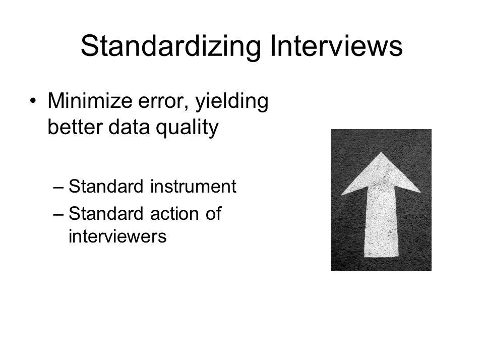 Minimize error, yielding better data quality –Standard instrument –Standard action of interviewers
