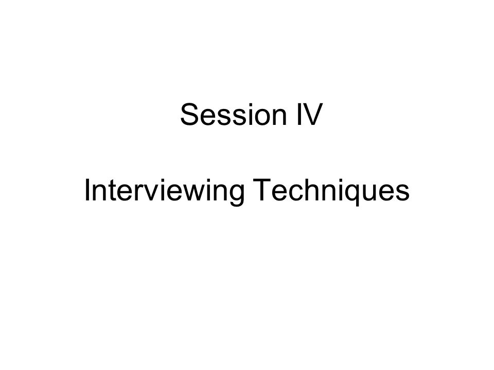 Session IV Interviewing Techniques