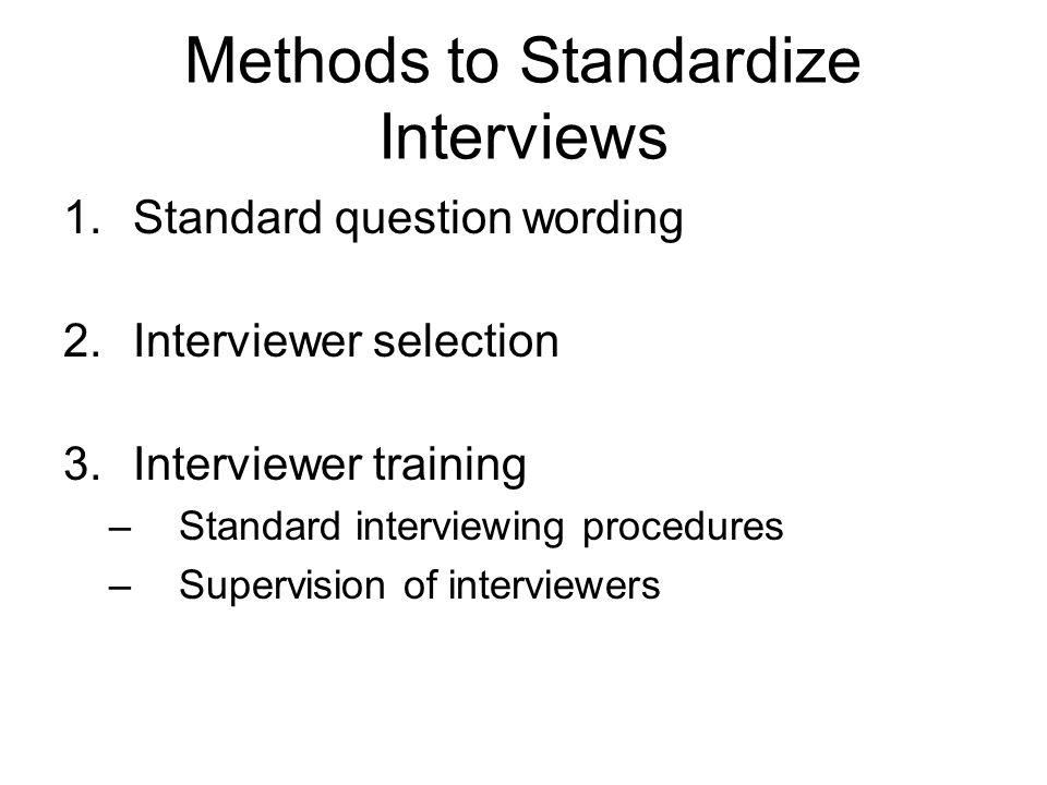 Methods to Standardize Interviews 1.Standard question wording 2.Interviewer selection 3.Interviewer training –Standard interviewing procedures –Supervision of interviewers