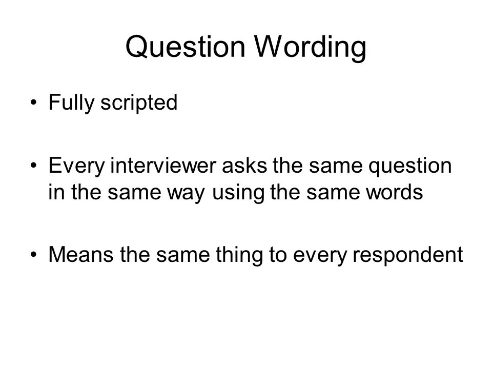 Question Wording Fully scripted Every interviewer asks the same question in the same way using the same words Means the same thing to every respondent