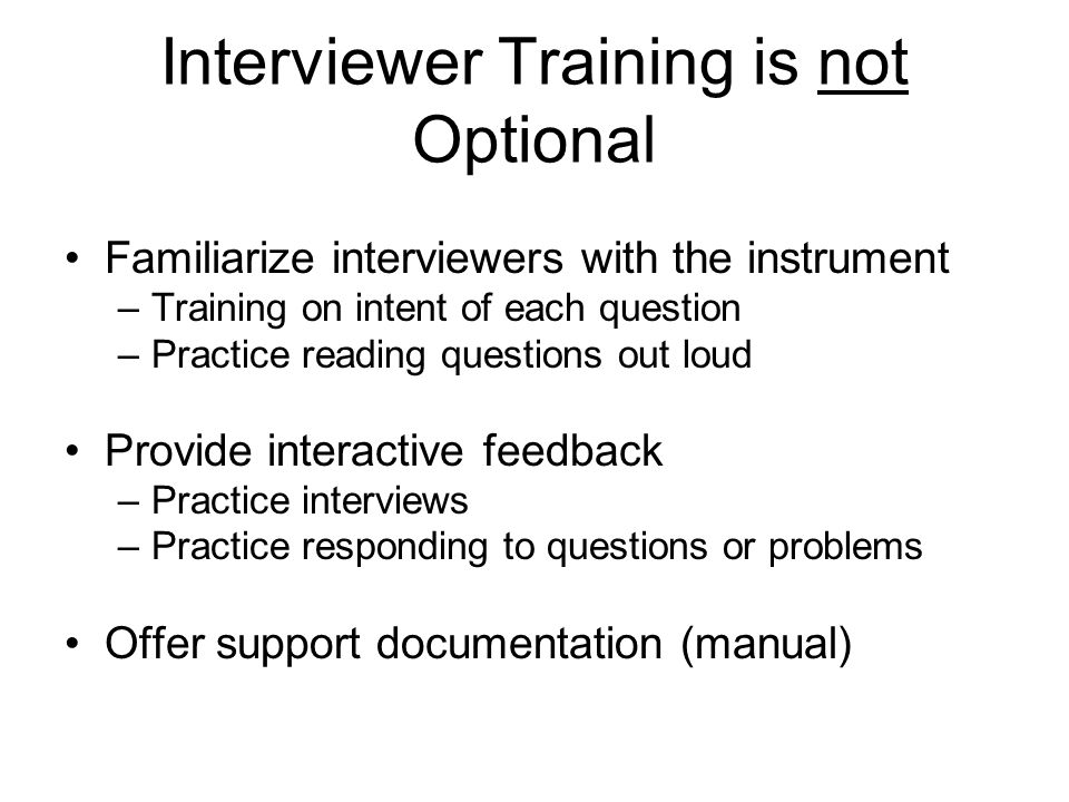 Interviewer Training is not Optional Familiarize interviewers with the instrument –Training on intent of each question –Practice reading questions out loud Provide interactive feedback –Practice interviews –Practice responding to questions or problems Offer support documentation (manual)