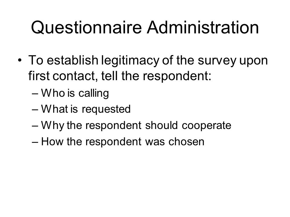 Questionnaire Administration To establish legitimacy of the survey upon first contact, tell the respondent: –Who is calling –What is requested –Why the respondent should cooperate –How the respondent was chosen