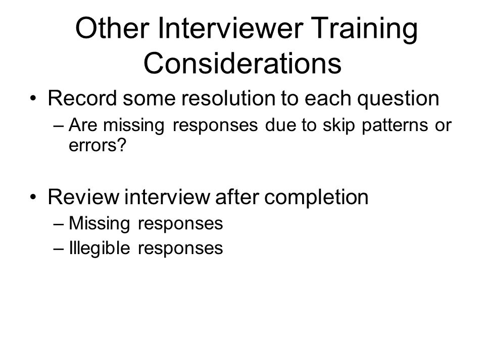 Other Interviewer Training Considerations Record some resolution to each question –Are missing responses due to skip patterns or errors.