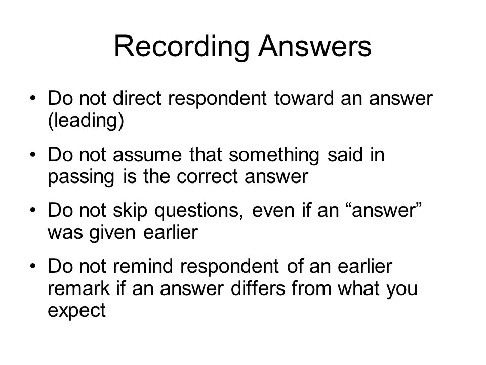 Recording Answers Do not direct respondent toward an answer (leading) Do not assume that something said in passing is the correct answer Do not skip questions, even if an answer was given earlier Do not remind respondent of an earlier remark if an answer differs from what you expect