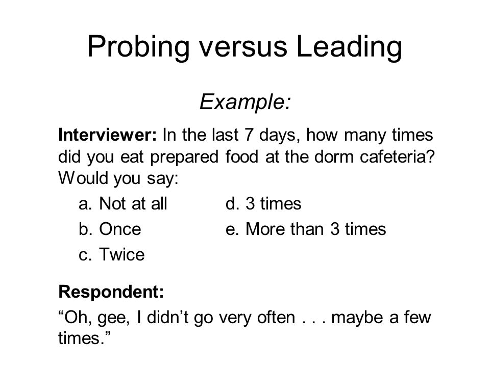Probing versus Leading Example: Interviewer: In the last 7 days, how many times did you eat prepared food at the dorm cafeteria.