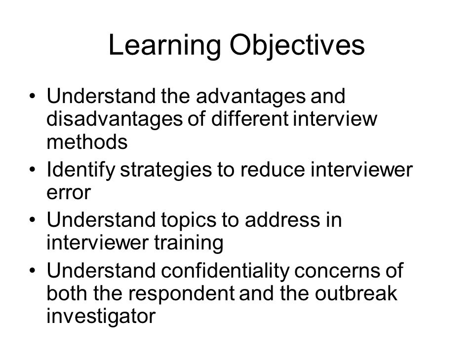 Learning Objectives Understand the advantages and disadvantages of different interview methods Identify strategies to reduce interviewer error Understand topics to address in interviewer training Understand confidentiality concerns of both the respondent and the outbreak investigator