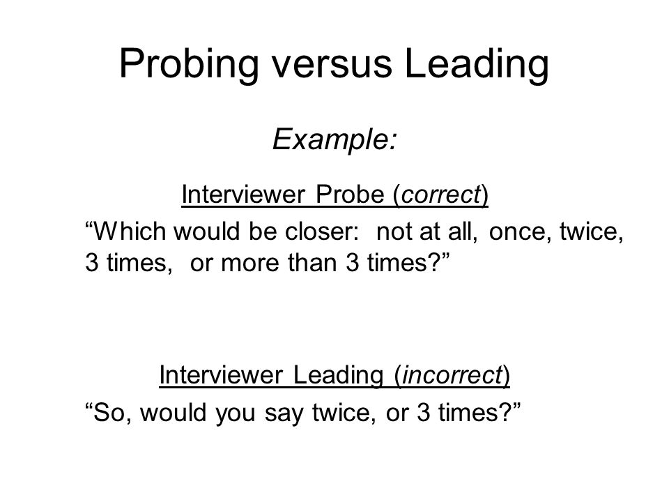 Probing versus Leading Example: Interviewer Probe (correct) Which would be closer: not at all, once, twice, 3 times, or more than 3 times? Interviewer Leading (incorrect) So, would you say twice, or 3 times?