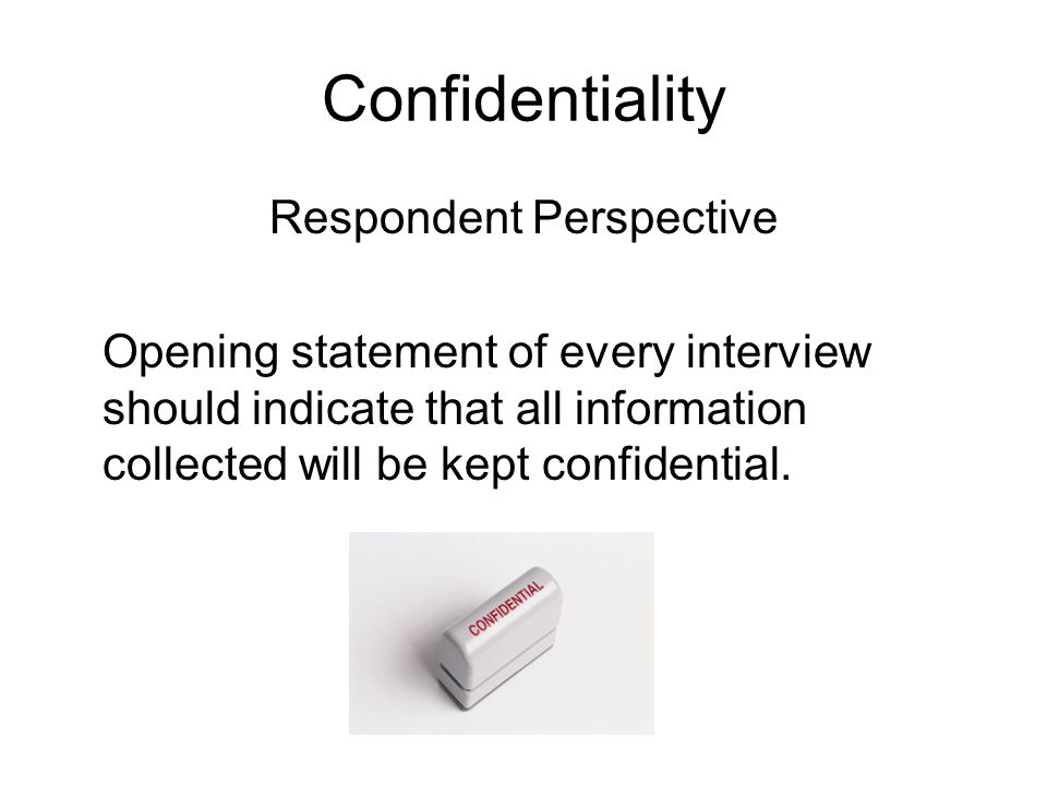 Confidentiality Respondent Perspective Opening statement of every interview should indicate that all information collected will be kept confidential.