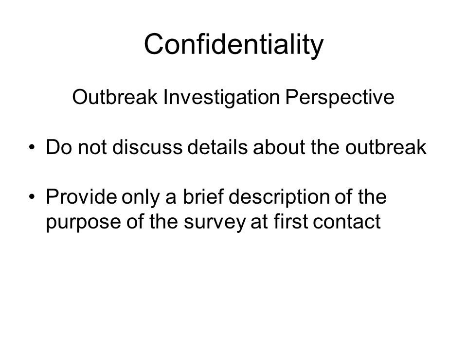 Confidentiality Outbreak Investigation Perspective Do not discuss details about the outbreak Provide only a brief description of the purpose of the survey at first contact