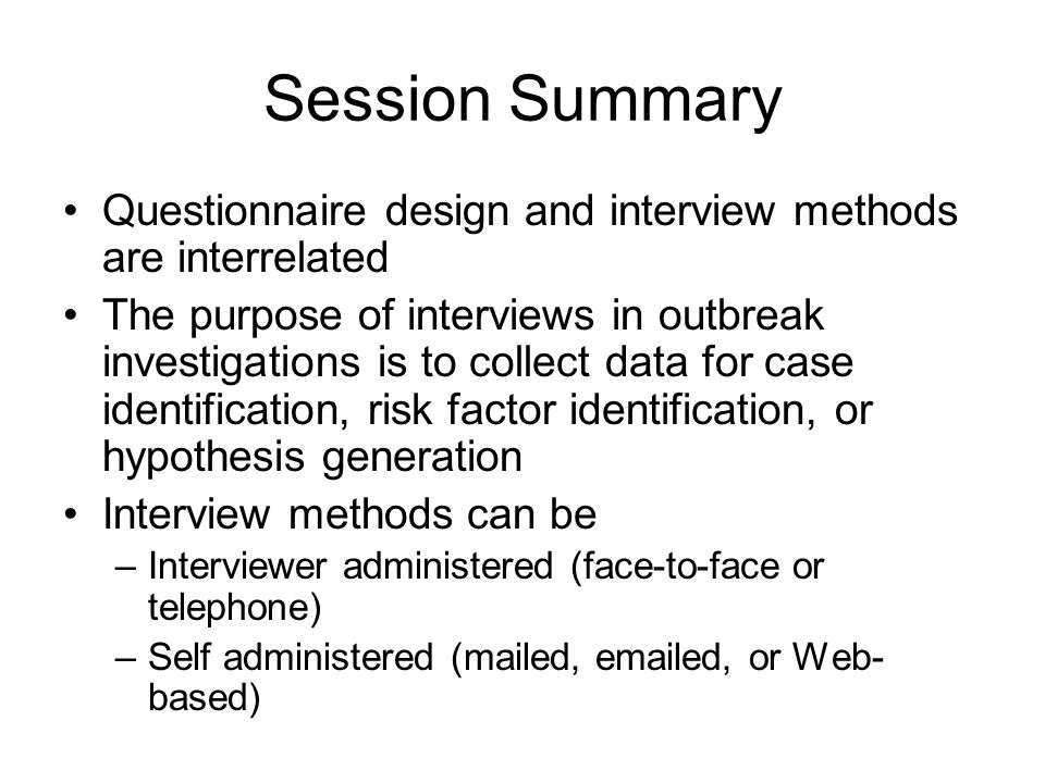 Session Summary Questionnaire design and interview methods are interrelated The purpose of interviews in outbreak investigations is to collect data for case identification, risk factor identification, or hypothesis generation Interview methods can be –Interviewer administered (face-to-face or telephone) –Self administered (mailed, emailed, or Web- based)