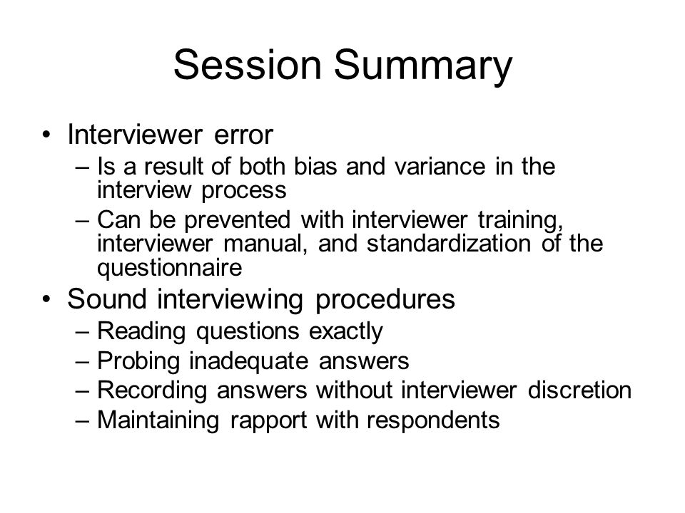 Session Summary Interviewer error –Is a result of both bias and variance in the interview process –Can be prevented with interviewer training, interviewer manual, and standardization of the questionnaire Sound interviewing procedures –Reading questions exactly –Probing inadequate answers –Recording answers without interviewer discretion –Maintaining rapport with respondents
