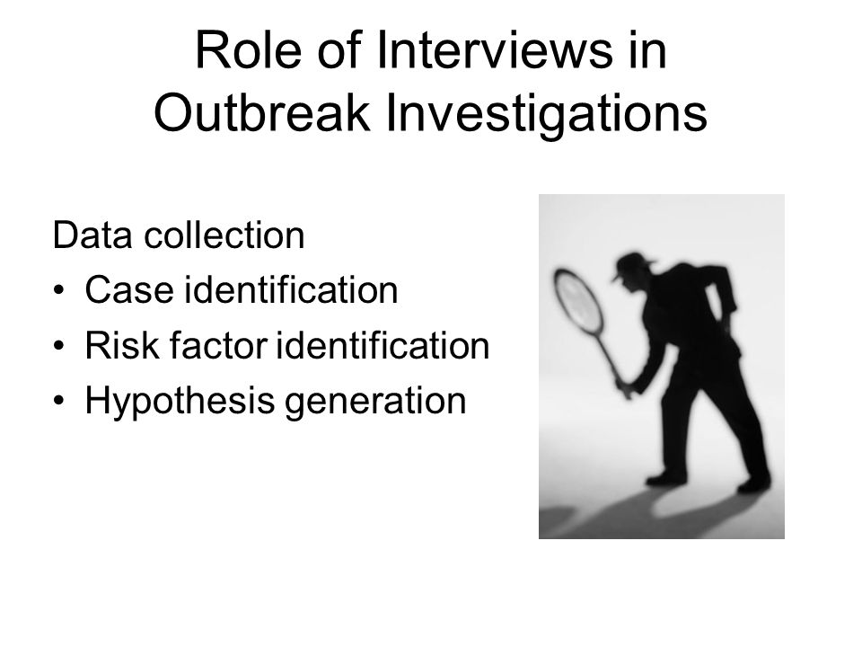 Role of Interviews in Outbreak Investigations Data collection Case identification Risk factor identification Hypothesis generation