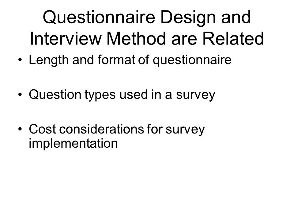 Questionnaire Design and Interview Method are Related Length and format of questionnaire Question types used in a survey Cost considerations for survey implementation