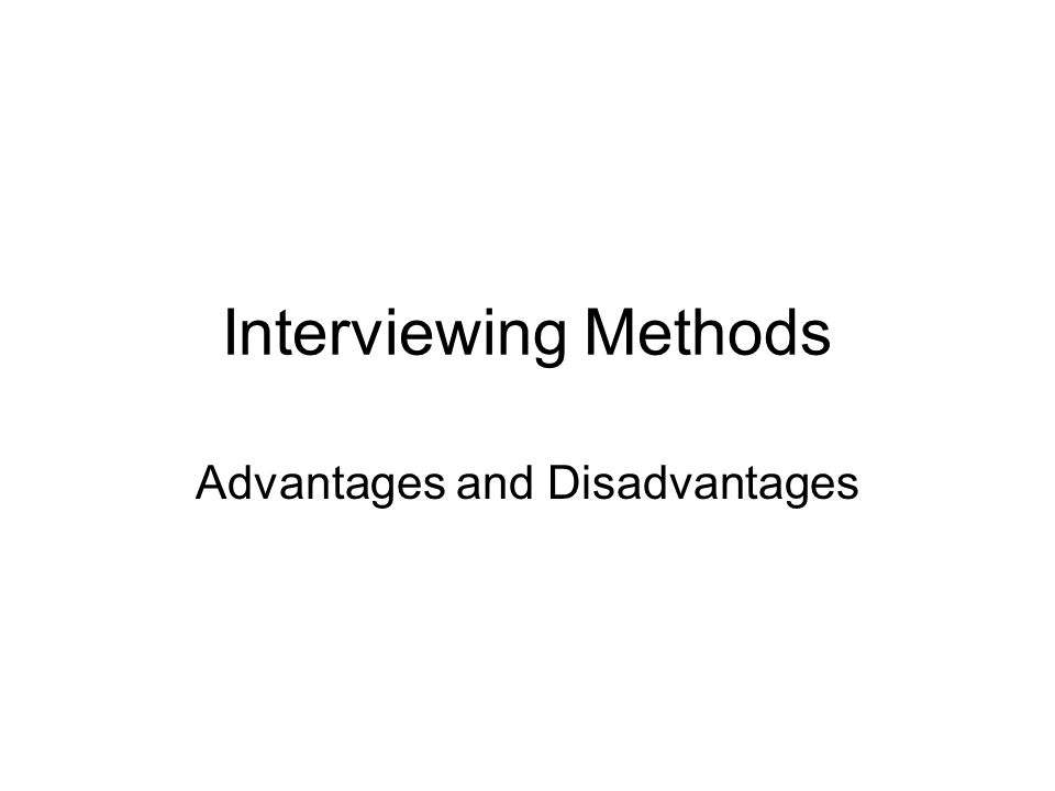 Interviewing Methods Advantages and Disadvantages