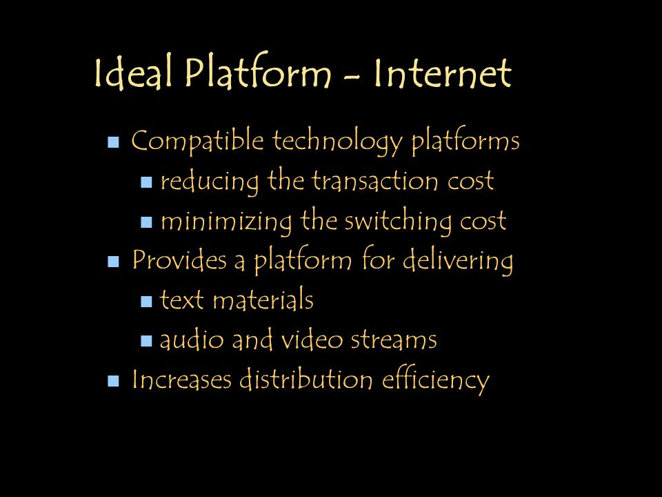Ideal Platform - Internet n Compatible technology platforms n reducing the transaction cost n minimizing the switching cost n Provides a platform for delivering n text materials n audio and video streams n Increases distribution efficiency