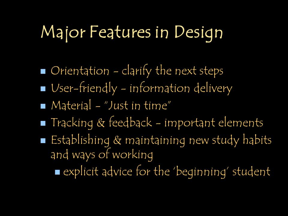 Major Features in Design n Orientation - clarify the next steps n User-friendly - information delivery n Material - Just in time n Tracking & feedback - important elements n Establishing & maintaining new study habits and ways of working n explicit advice for the 'beginning' student