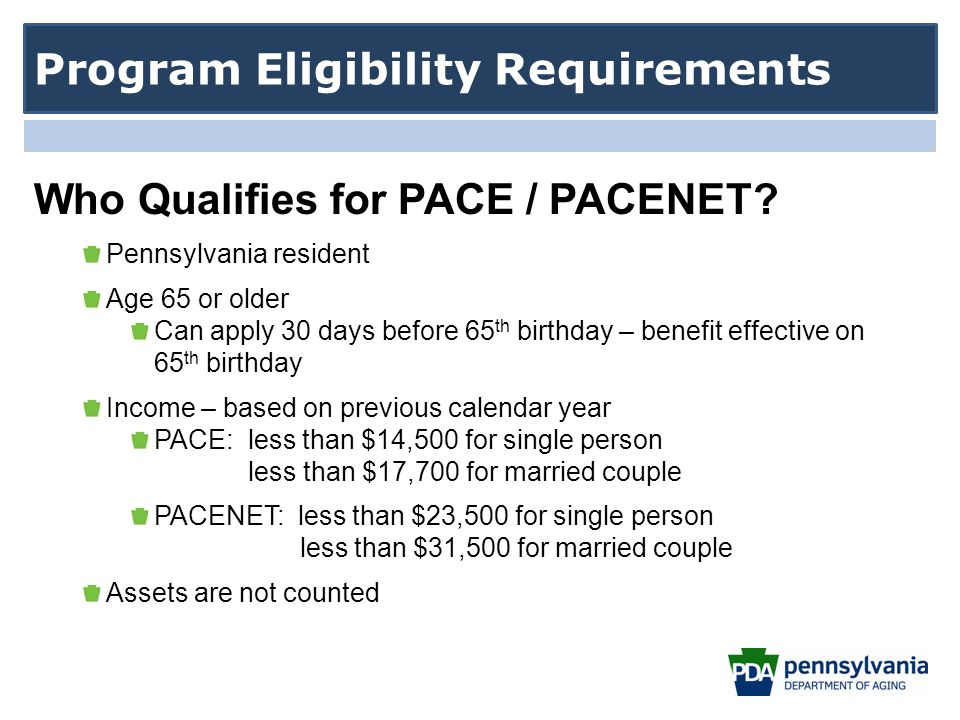 Pennsylvania resident Age 65 or older Can apply 30 days before 65 th birthday – benefit effective on 65 th birthday Income – based on previous calendar year PACE: less than $14,500 for single person less than $17,700 for married couple PACENET: less than $23,500 for single person less than $31,500 for married couple Assets are not counted Program Eligibility Requirements Who Qualifies for PACE / PACENET?