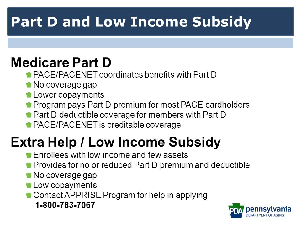 PACE/PACENET coordinates benefits with Part D No coverage gap Lower copayments Program pays Part D premium for most PACE cardholders Part D deductible coverage for members with Part D PACE/PACENET is creditable coverage Extra Help / Low Income Subsidy Enrollees with low income and few assets Provides for no or reduced Part D premium and deductible No coverage gap Low copayments Contact APPRISE Program for help in applying 1-800-783-7067 Part D and Low Income Subsidy Medicare Part D
