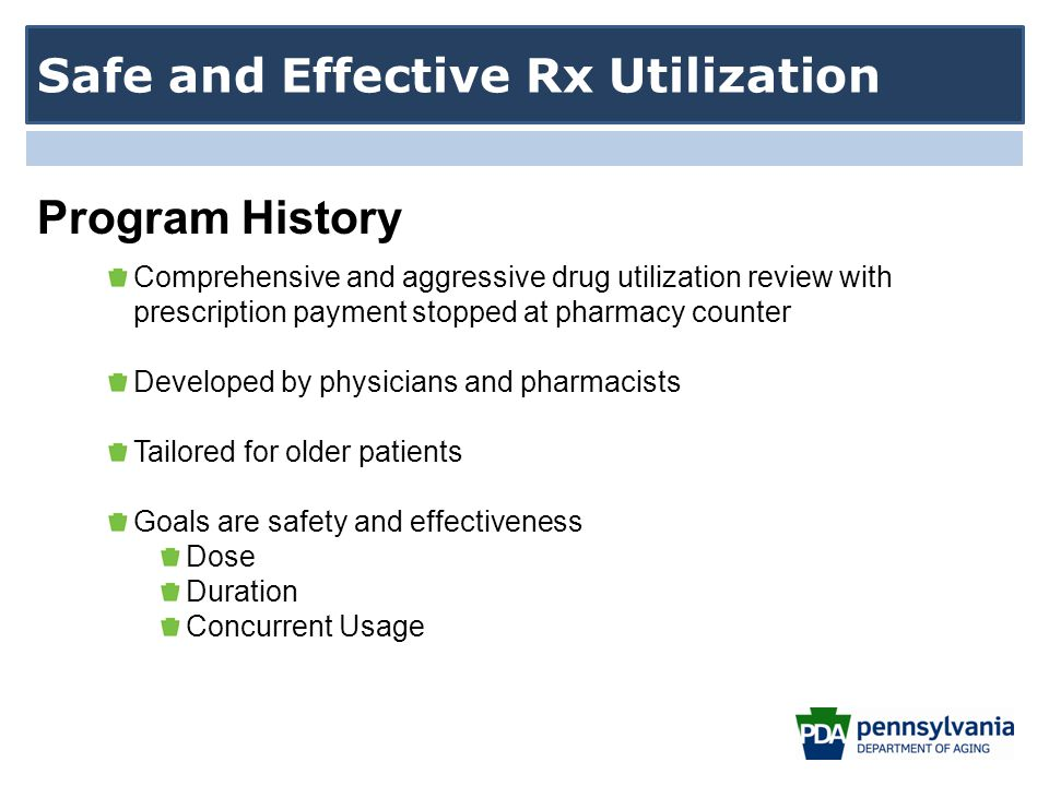 Comprehensive and aggressive drug utilization review with prescription payment stopped at pharmacy counter Developed by physicians and pharmacists Tailored for older patients Goals are safety and effectiveness Dose Duration Concurrent Usage Safe and Effective Rx Utilization Program History