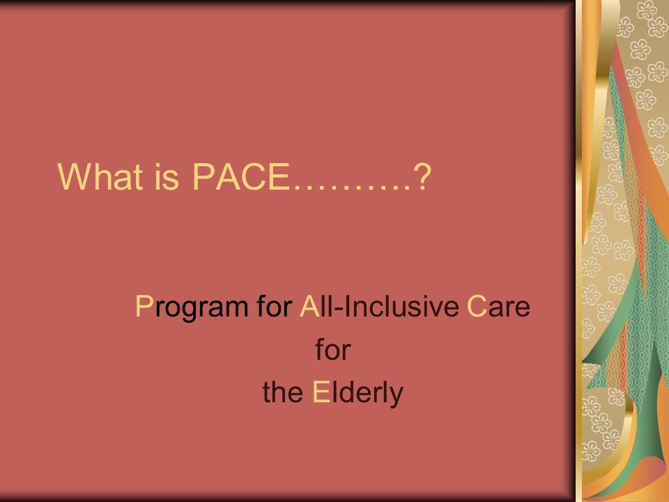 What is PACE……….? Program for All-Inclusive Care for the Elderly