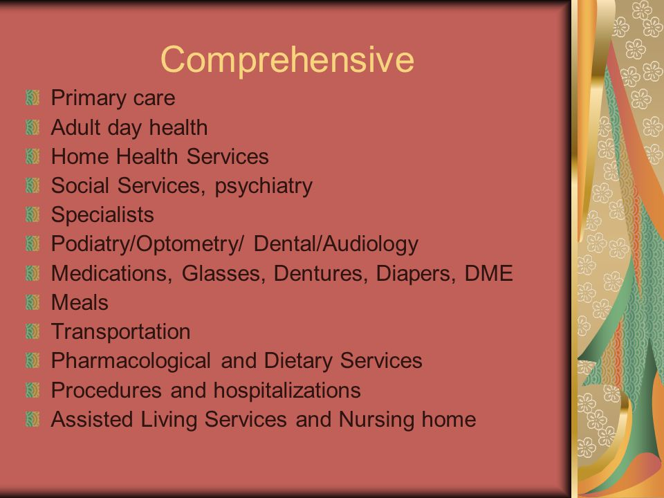 Comprehensive Primary care Adult day health Home Health Services Social Services, psychiatry Specialists Podiatry/Optometry/ Dental/Audiology Medicati