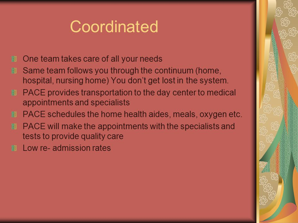 Coordinated One team takes care of all your needs Same team follows you through the continuum (home, hospital, nursing home) You don't get lost in the system.