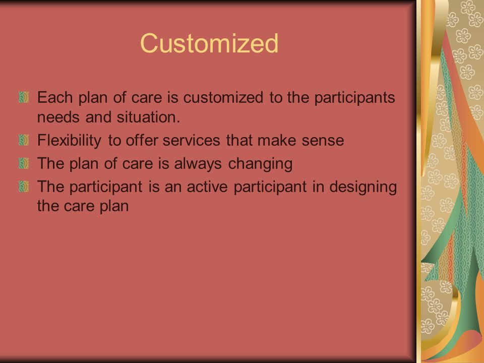 Customized Each plan of care is customized to the participants needs and situation. Flexibility to offer services that make sense The plan of care is