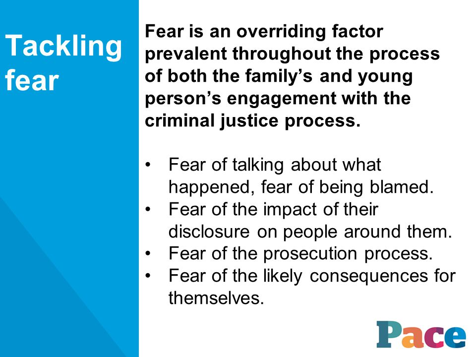 Fear is an overriding factor prevalent throughout the process of both the family's and young person's engagement with the criminal justice process.