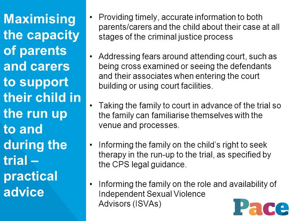 Providing timely, accurate information to both parents/carers and the child about their case at all stages of the criminal justice process Addressing fears around attending court, such as being cross examined or seeing the defendants and their associates when entering the court building or using court facilities.