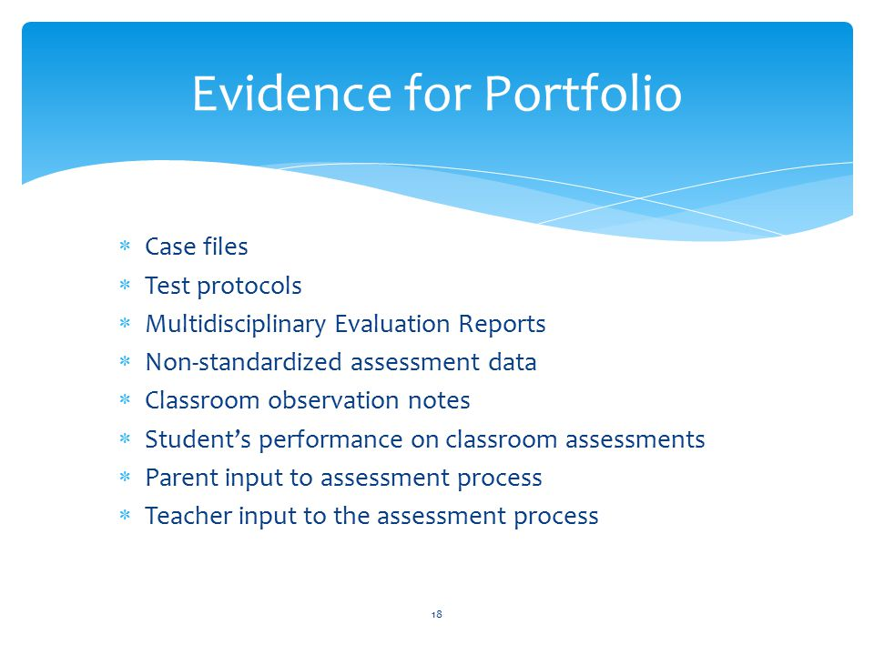  Case files  Test protocols  Multidisciplinary Evaluation Reports  Non-standardized assessment data  Classroom observation notes  Student's performance on classroom assessments  Parent input to assessment process  Teacher input to the assessment process 18 Evidence for Portfolio