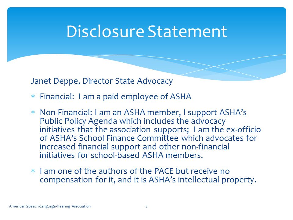 Disclosure Statement Janet Deppe, Director State Advocacy  Financial: I am a paid employee of ASHA  Non-Financial: I am an ASHA member, I support ASHA's Public Policy Agenda which includes the advocacy initiatives that the association supports; I am the ex-officio of ASHA's School Finance Committee which advocates for increased financial support and other non-financial initiatives for school-based ASHA members.