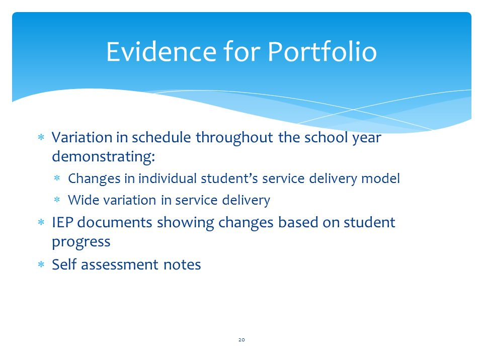  Variation in schedule throughout the school year demonstrating:  Changes in individual student's service delivery model  Wide variation in service delivery  IEP documents showing changes based on student progress  Self assessment notes 20 Evidence for Portfolio