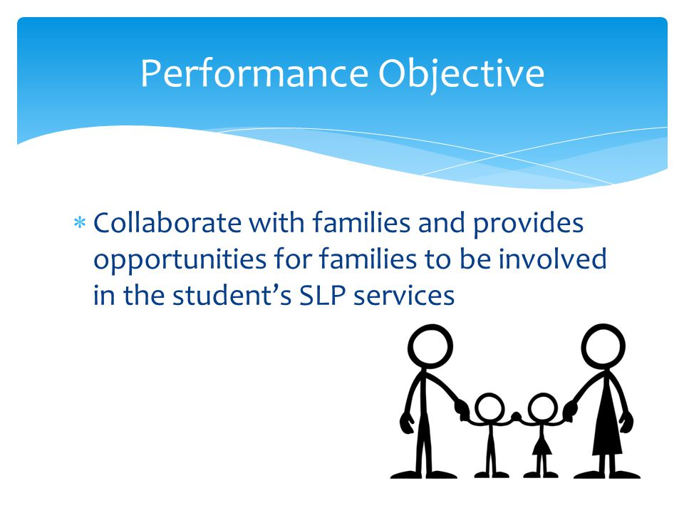  Collaborate with families and provides opportunities for families to be involved in the student's SLP services Performance Objective